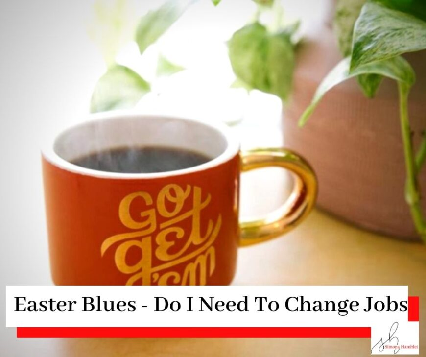 A red mug with Go Get Em and a plant on a desk with the title Easter Blues - Do I Need To Change My Job?